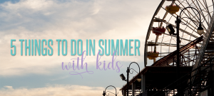 5 Things to do with Kids in the Summer